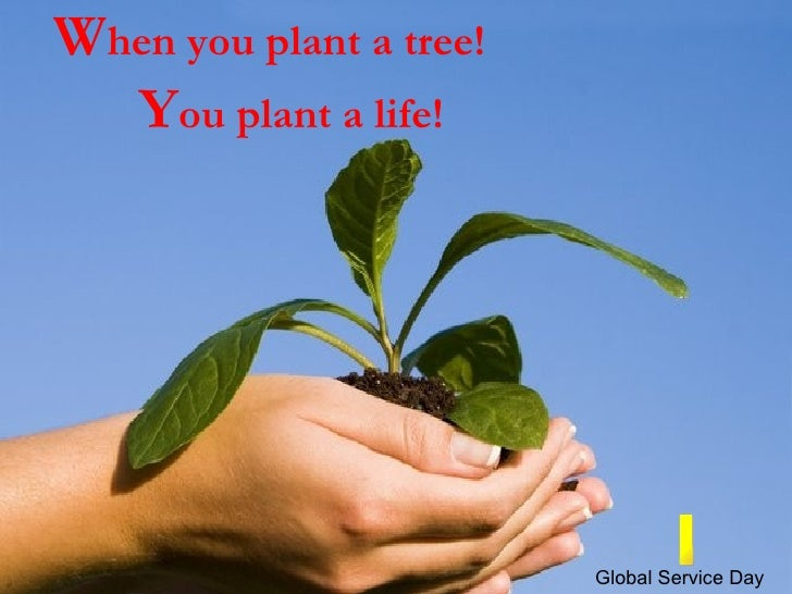 W hen you plant a tree! Y ou plant a life! I Global Service Day