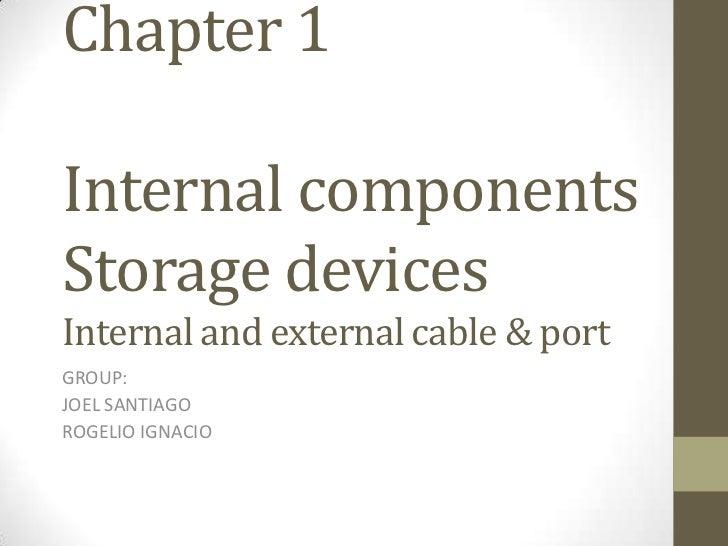 Chapter 1Internal componentsStorage devicesInternal and external cable & portGROUP:JOEL SANTIAGOROGELIO IGNACIO