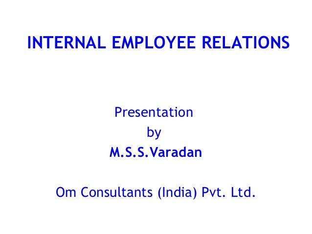 INTERNAL EMPLOYEE RELATIONS          Presentation               by          M.S.S.Varadan  Om Consultants (India) Pvt. Ltd.