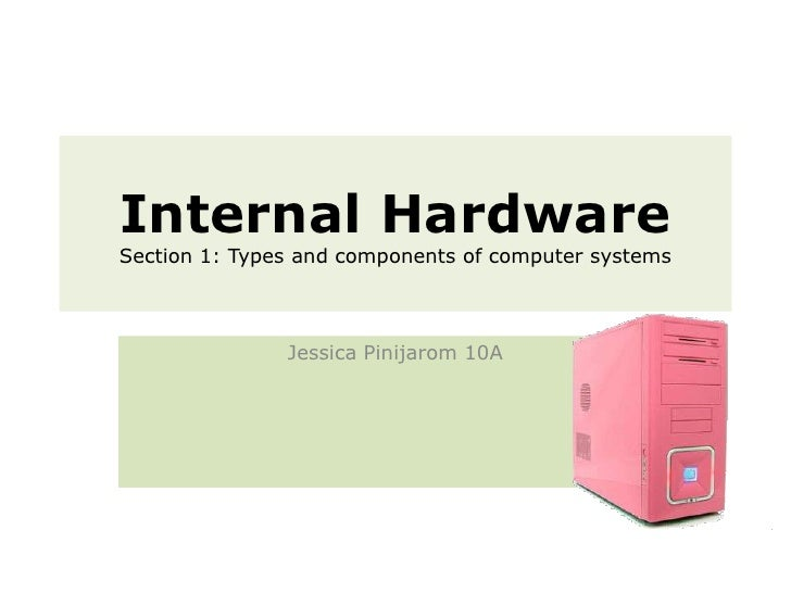 Internal Hardware Section 1: Types and components of computer systems<br />Jessica Pinijarom 10A<br />