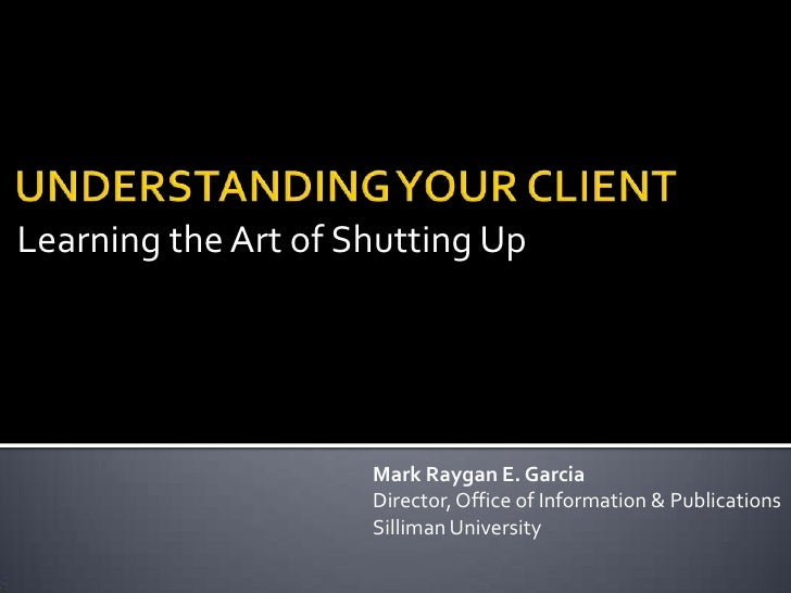 Learning the Art of Shutting Up<br />UNDERSTANDING YOUR CLIENT<br />Mark Raygan E. Garcia<br />Director, Office of Informa...
