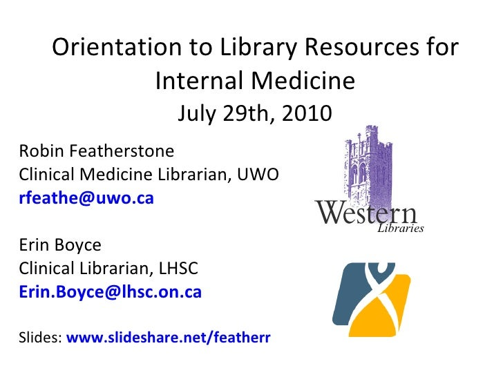 Orientation to Library Resources for Internal Medicine July 29th, 2010 Robin Featherstone Clinical Medicine Librarian, UWO...