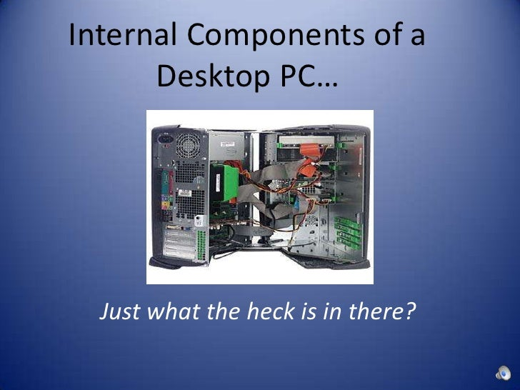 Internal Components of a Desktop PC…<br />Just what the heck is in there?<br />