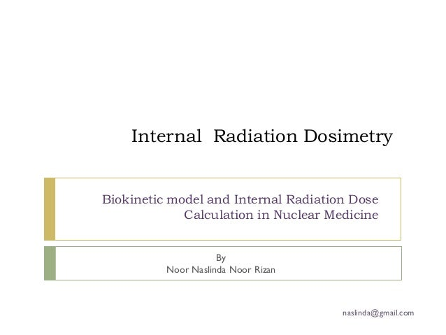 Internal Radiation DosimetryBiokinetic model and Internal Radiation Dose             Calculation in Nuclear Medicine      ...