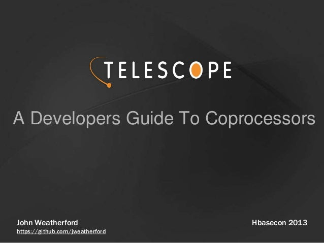 A Developers Guide To Coprocessors Hbasecon 2013John Weatherford https://github.com/jweatherford