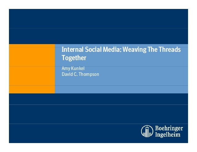 I l S i l M di W i Th Th dInternal Social Media: Weaving The Threads Together Amy Kunkel David C. Thompson