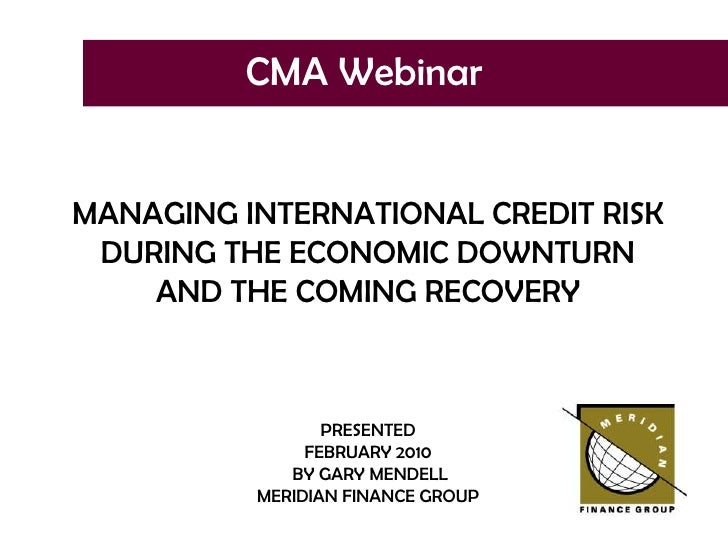 CMA Webinar<br />MANAGING INTERNATIONAL CREDIT RISK DURING THE ECONOMIC DOWNTURN<br />AND THE COMING RECOVERY<br />PRESENT...