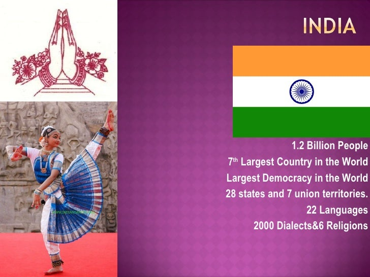 1.2 Billion People 7 th  Largest Country in the World Largest Democracy in the World 28 states and 7 union territories. 22...