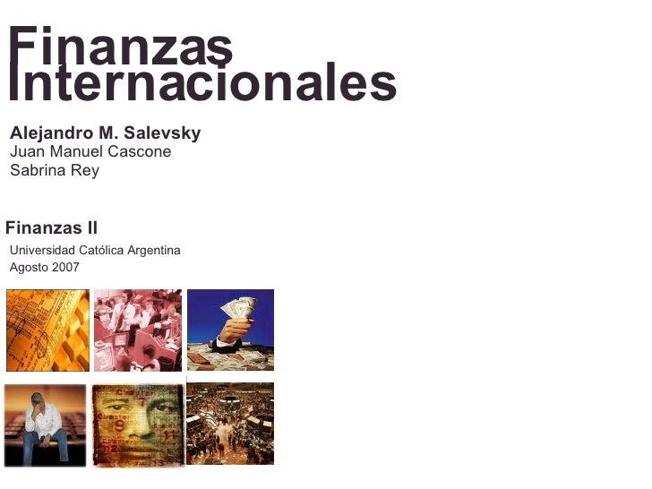 Finanzas Internacionales Universidad Católica Argentina Agosto 2007 Alejandro M. Salevsky Juan Manuel Cascone Sabrina Rey ...