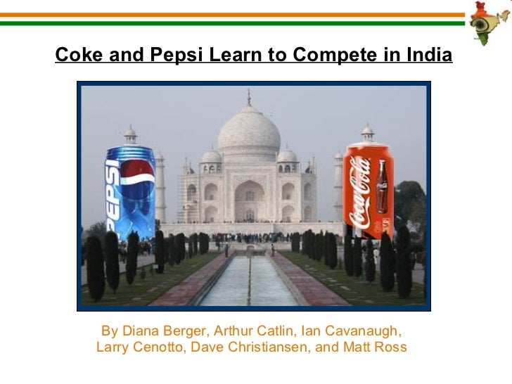 Coke and Pepsi Learn to Compete in India By Diana Berger, Arthur Catlin, Ian Cavanaugh, Larry Cenotto, Dave Christiansen, ...