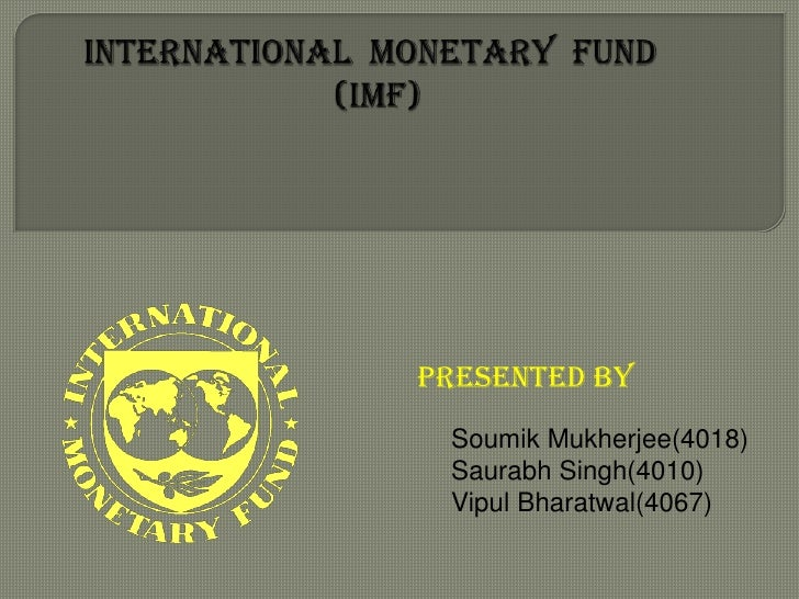 INTERNATIONAL  MONETARY  FUND                            (IMF)              <br />PRESENTED BY<br />SoumikMukherjee(4018)<...