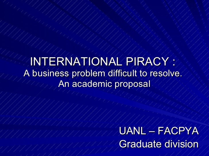 INTERNATIONAL PIRACY :  A business problem difficult to resolve.  An academic proposal UANL – FACPYA Graduate division