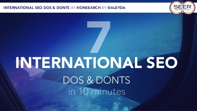 INTERNATIONAL SEO DOS & DONTS AT #IONSEARCH BY @ALEYDA     INTERNATIONAL SEO                                    7         ...