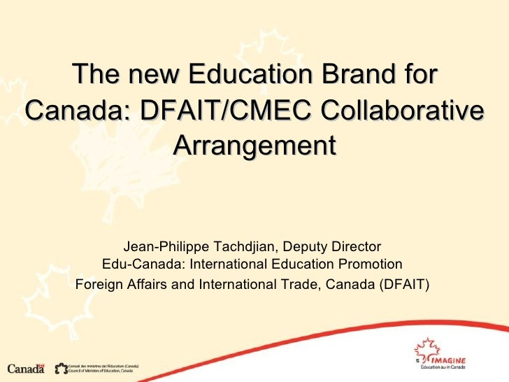 The new Education Brand for Canada:   DFAIT/CMEC Collaborative Arrangement Jean-Philippe Tachdjian, Deputy Director Edu-Ca...