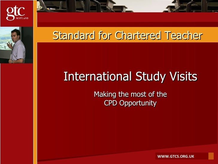 Standard for Chartered Teacher International Study Visits Making the most of the CPD Opportunity