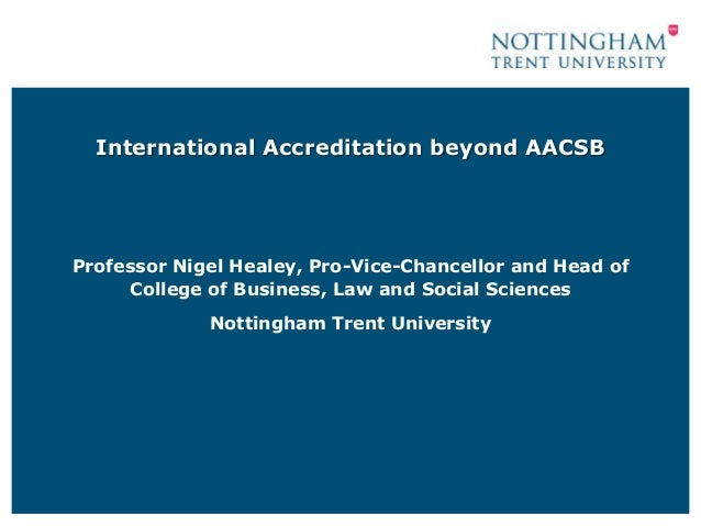 International Accreditation beyond AACSBProfessor Nigel Healey, Pro-Vice-Chancellor and Head of     College of Business, L...
