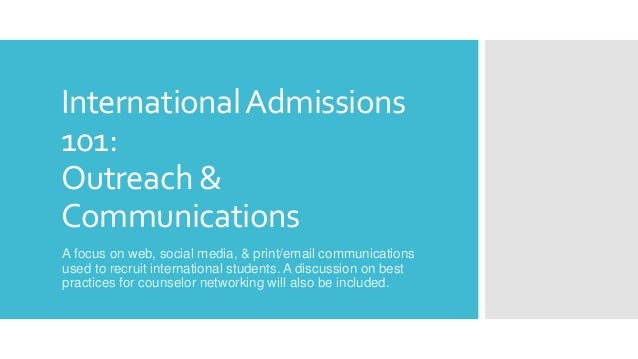 InternationalAdmissions 101: Outreach & Communications A focus on web, social media, & print/email communications used to ...