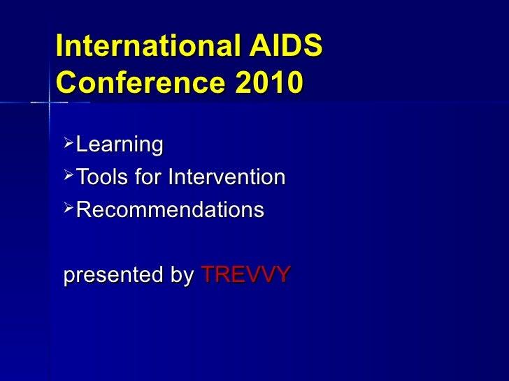 International AIDS Conference 2010 <ul><li>Learning </li></ul><ul><li>Tools for Intervention </li></ul><ul><li>Recommendat...