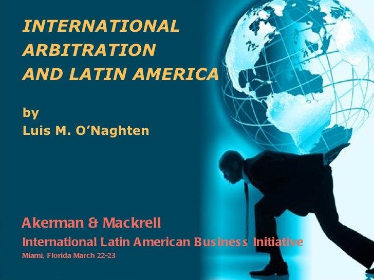 INTERNATIONALARBITRATIONAND LATIN AMERICAbyLuis M. O'NaghtenA kerman & MackrellInternational Latin A merican Bus ines s In...