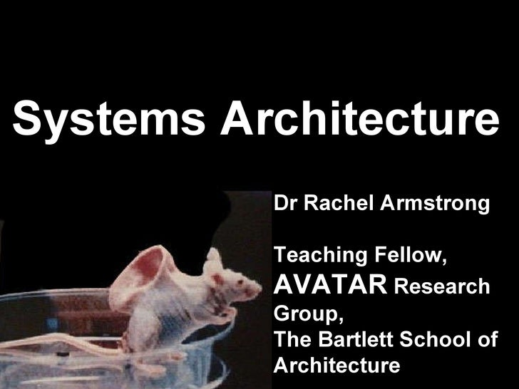 Systems Architecture Dr Rachel Armstrong Teaching Fellow,  AVATAR  Research Group, The Bartlett School of Architecture