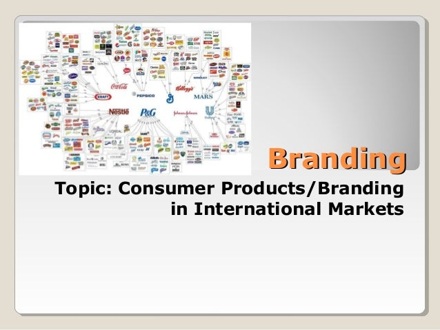 BrandingBranding Topic: Consumer Products/Branding in International Markets