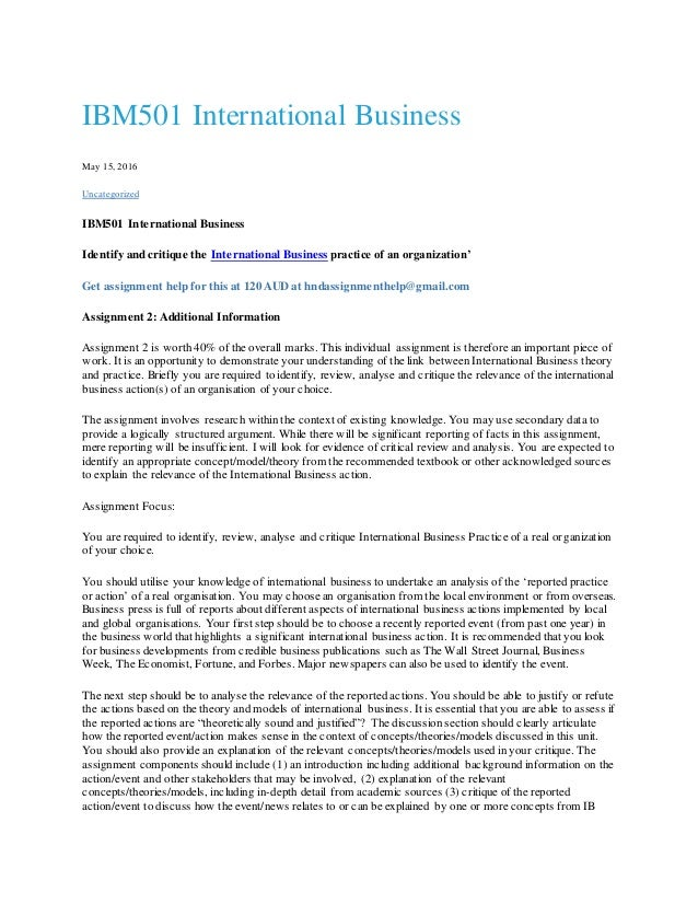 international business assignment The theoretical framework of international business communications is applied in a real-life international business setting you will actively design, develop and implement marketing and communications strategies as formulated in the assignment provided by external clients in your role as junior consultant.