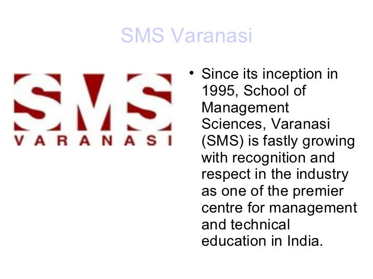 SMS Varanasi <ul><li>Since its inception in 1995, School of Management Sciences, Varanasi (SMS) is fastly growing with rec...