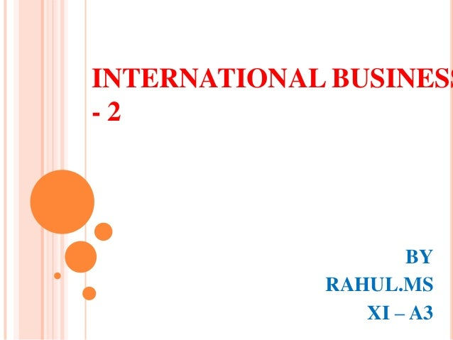 INTERNATIONAL BUSINESS -2  BY RAHUL.MS XI – A3