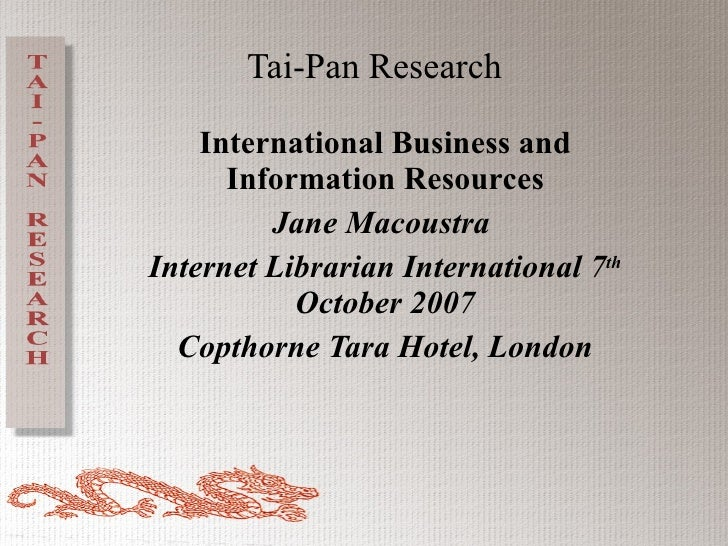 Tai-Pan Research International Business and Information Resources Jane Macoustra  Internet Librarian International 7 th  O...