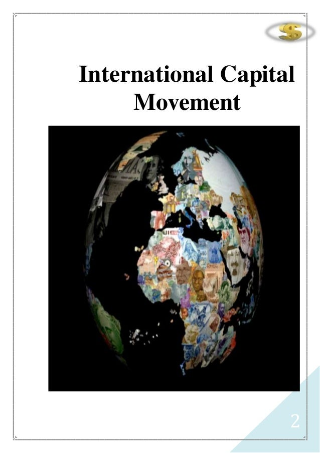 international capital movement Whether cross-border movement of capital brings about real economic benefits is a controversial topic speaking of a policy of allowing such flows to occur freely.