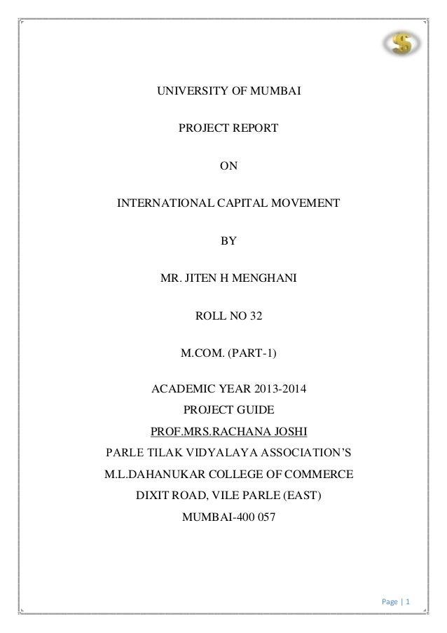 Page | 1 UNIVERSITY OF MUMBAI PROJECT REPORT ON INTERNATIONAL CAPITAL MOVEMENT BY MR. JITEN H MENGHANI ROLL NO 32 M.COM. (...
