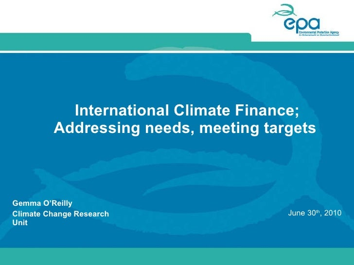 International Climate Finance; Addressing needs, meeting targets  Gemma O'Reilly Climate Change Research Unit  June 30 th ...