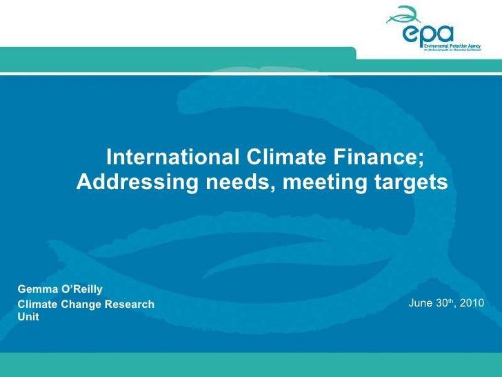 International Climate Finance; Addressing needs, meeting targets - Gemma O'Reilly EPA - EPA June 2010