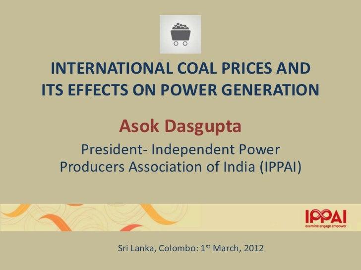 INTERNATIONAL COAL PRICES ANDITS EFFECTS ON POWER GENERATION           Asok Dasgupta     President- Independent Power  Pro...