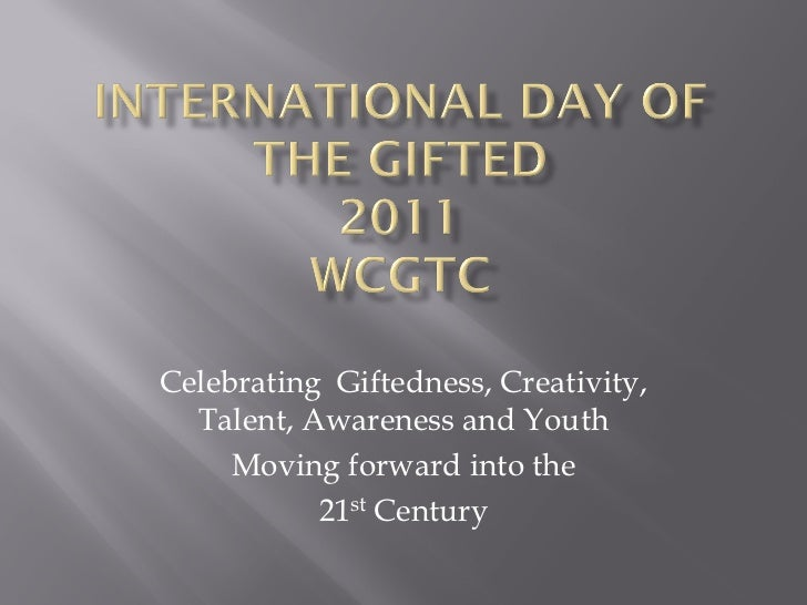 Celebrating Giftedness, Creativity,  Talent, Awareness and Youth     Moving forward into the           21st Century