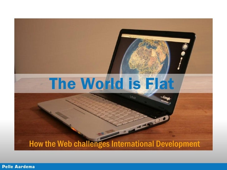 The World is Flat             How the Web challenges International Development  Pelle Aardema