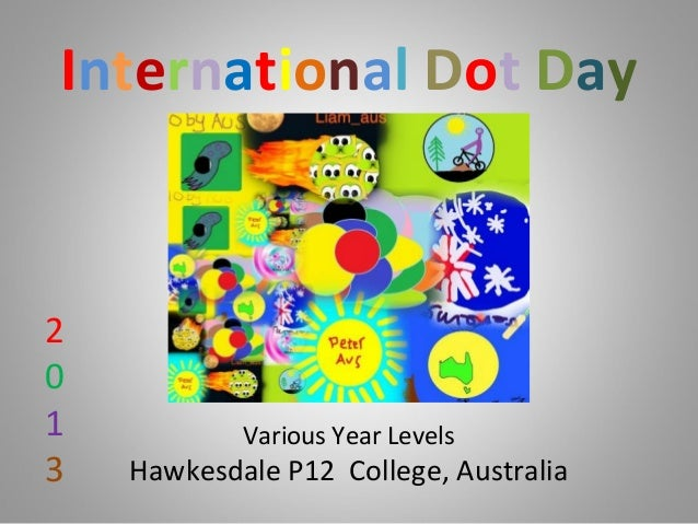 International Dot Day Various Year Levels Hawkesdale P12 College, Australia 2 0 1 3