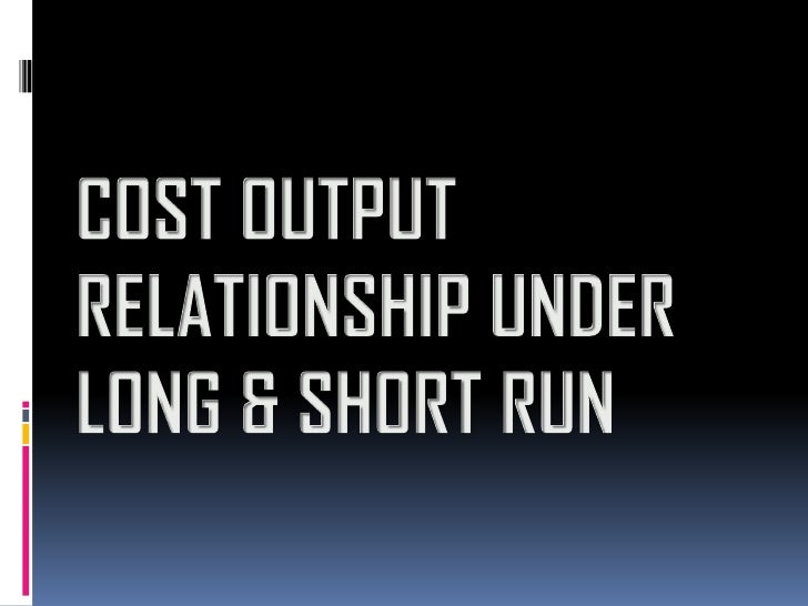 cost output relationship in short run and long ppt