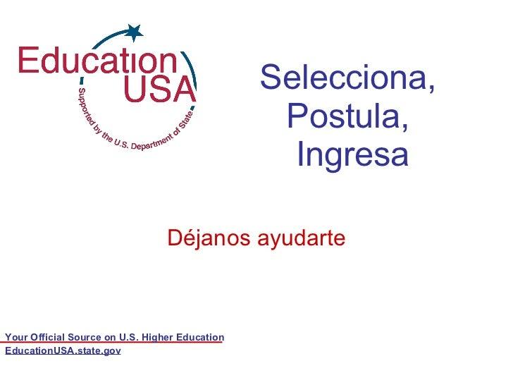 Selecciona,  Postula,  Ingresa Déjanos ayudarte EducationUSA.state.gov