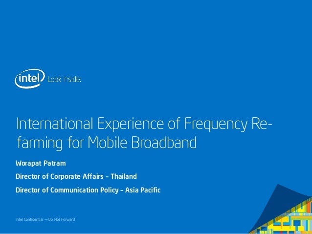 Intel Confidential — Do Not Forward International Experience of Frequency Re- farming for Mobile Broadband Worapat Patram ...