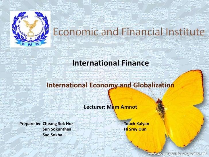 International Finance             International Economy and Globalization                             Lecturer: Mam AmnotP...