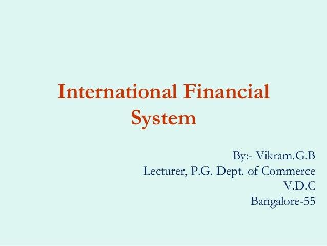 International Financial        System                          By:- Vikram.G.B         Lecturer, P.G. Dept. of Commerce   ...