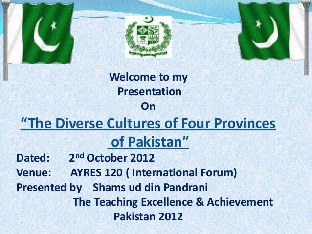"Welcome to my Presentation On ""The Diverse Cultures of Four Provinces of Pakistan"" Dated: 2nd October 2012 Venue: AYRES 12..."