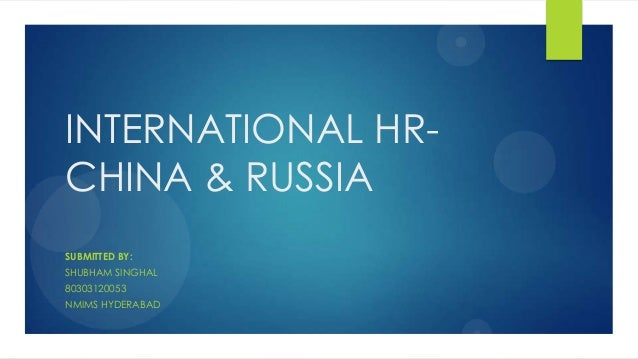 INTERNATIONAL HR- CHINA & RUSSIA SUBMITTED BY: SHUBHAM SINGHAL 80303120053 NMIMS HYDERABAD