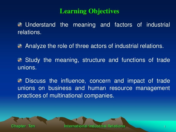 Learning Objectives     Understand the meaning and factors of industrial  relations.      Analyze the role of three actors...