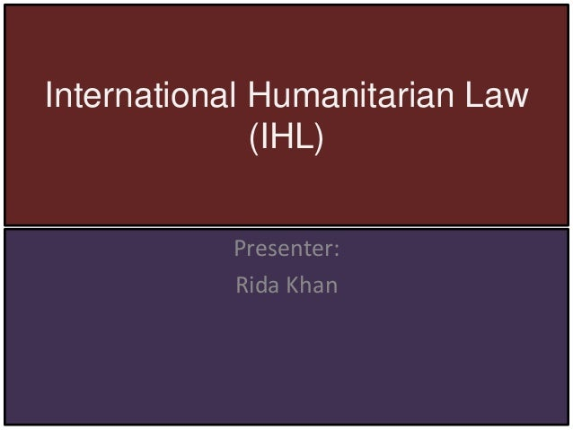 International Humanitarian Law (IHL) Presenter: Rida Khan