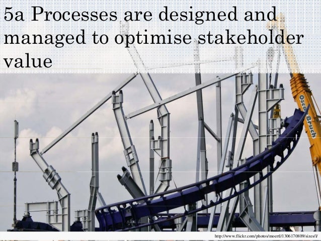 5a Processes are designed and d t ti i t k h ldmanaged to optimise stakeholder value http://www.flickr.com/photos/moertl/1...