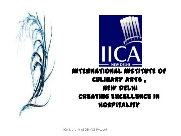 IICA is a Unit of DHMSS Pvt. Ltd INTERNATIONAL INSTITUTE OF CULINARY ARTS , NEW DELHI Creating Excellence in Hospitality