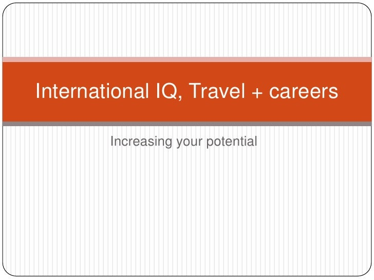 Increasing your potential<br />International IQ, Travel + careers<br />