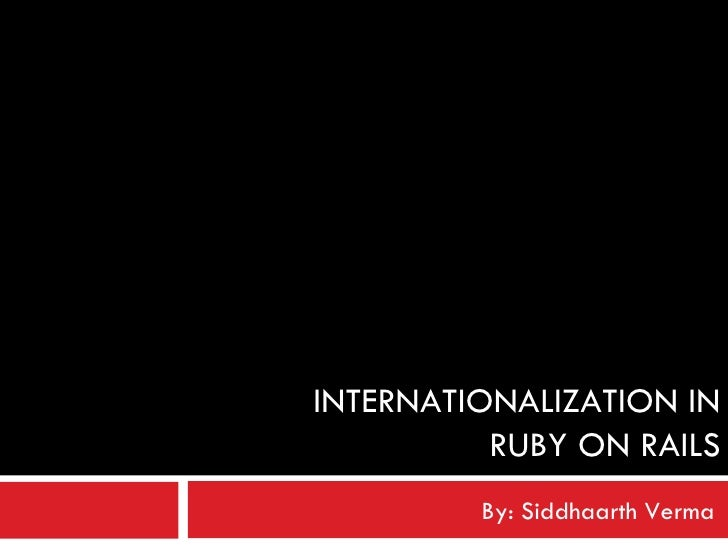 INTERNATIONALIZATION IN RUBY ON RAILS By: Siddhaarth Verma